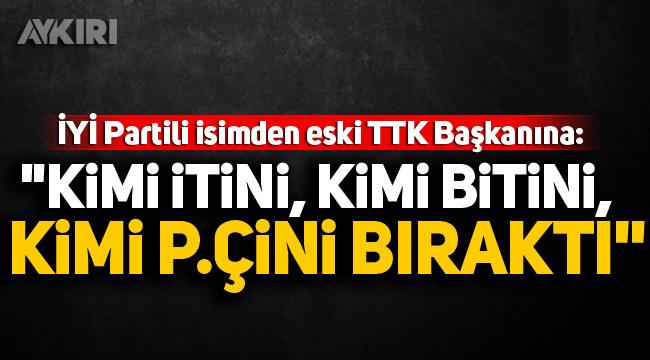 """İYİ Partili Feridun Bahşi'den eski TTK Başkanına: """"Kimi itini, kimi bitini, kimi p.çini bıraktı"""""""