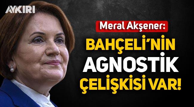 """Meral Akşener: """"Bahçeli'nin Agnostik çelişkisi var"""""""
