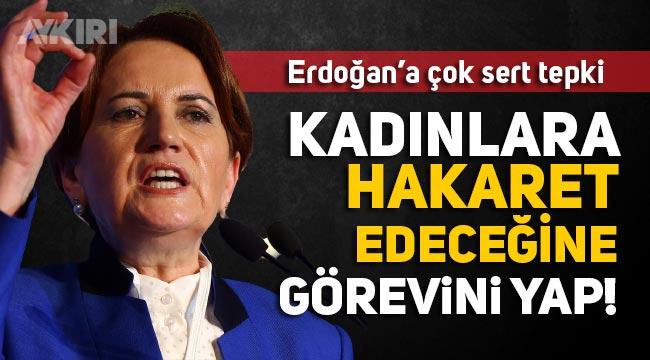 Meral Akşener'den Erdoğan'a sert sözler: Kadınlara hakaret edeceğine önce görevini yap!