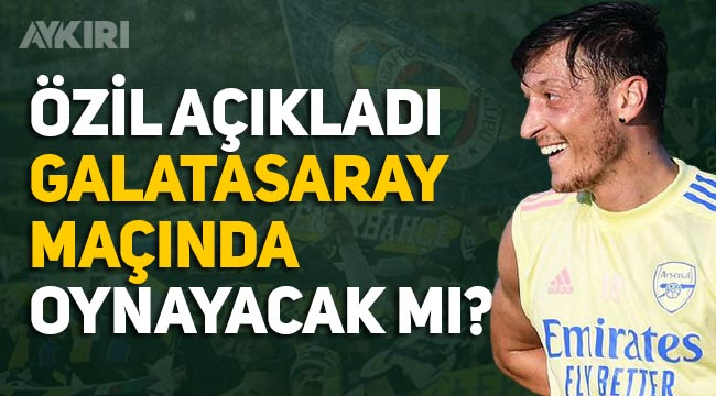 Mesut Özil, Galatasaray maçında oynayacak mı