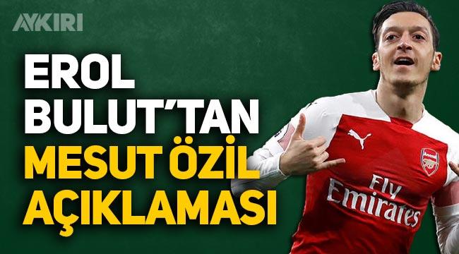 Mesut Özil geliyor mu? Erol Bulut'tan Mesut Özil açıklaması