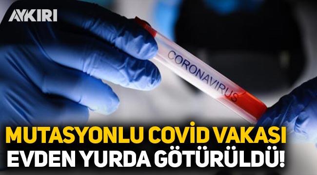 Mutasyonlu koronavirüs vakası, evden yurda götürüldü!