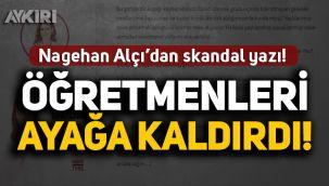 Nagehan Alçı'dan skandal yazı! Öğretmenleri ayağa kaldırdı!
