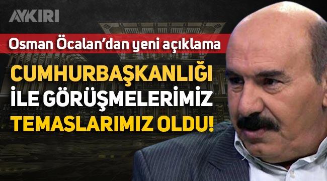 """Osman Öcalan: """"Cumhurbaşkanlığı ile görüşmelerimiz, temaslarımız oldu"""""""