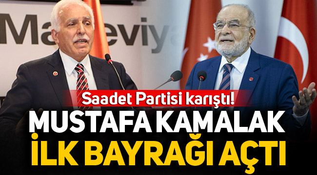 Saadet Partisi karıştı! Mustafa Kamalak ilk bayrağı açtı!
