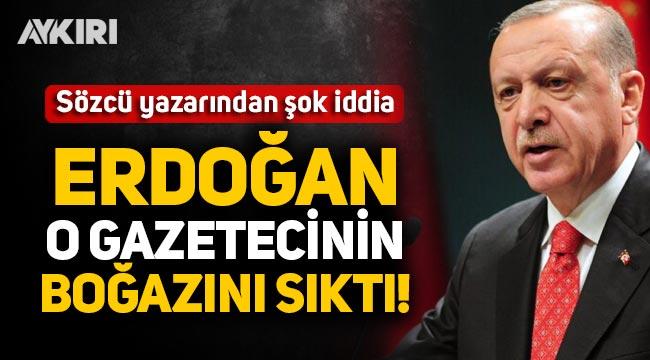 Sözcü yazarından şok iddia: Erdoğan o gazetecinin boğazını sıktı!