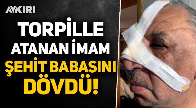 Torpille atanan imam, Şehit babasını dövdü!
