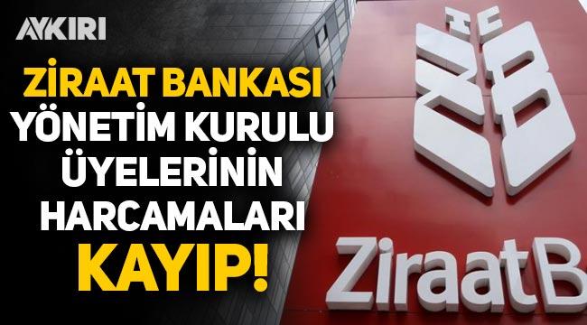 Ziraat Bankası Yönetim Kurulu üyelerinin harcamaları kayıp!