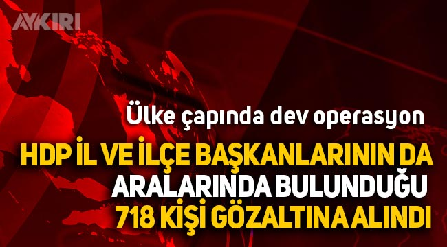 40 ilde dev PKK-HDP Operasyonu: 718 gözaltı