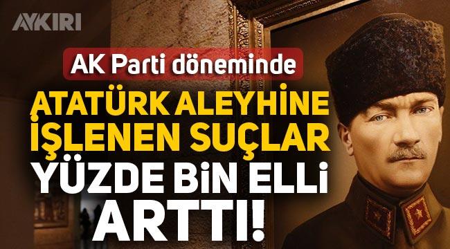 AK Parti döneminde Atatürk'e saldırılar yüzde bin elli arttı!