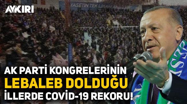 AK Parti kongrelerinin 'lebaleb' dolduğu illerde Covid-19 rekoru!