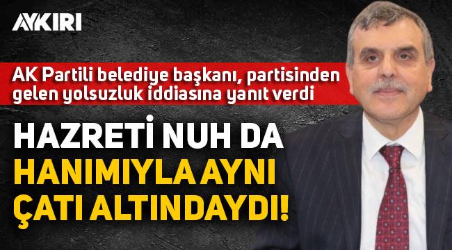 AK Partili Belediye Başkanı Beyazgül, partisinden gelen yolsuzluk iddialarına cevap verdi: Hazreti Nuh da hanımıyla aynı çatı altındaydı