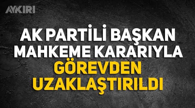 AK Partili Belediye başkanı mahkeme kararıyla görevinden uzaklaştırıldı