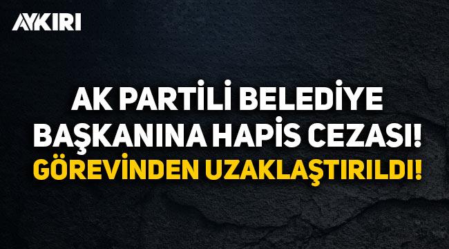 AK Partili belediye başkanına hapis cezası: Görevinden uzaklaştırıldı!