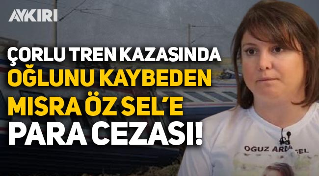 Çorlu tren kazasında oğlunu kaybeden Mısra Öz Sel'e 8 bin 840 lira para cezası!