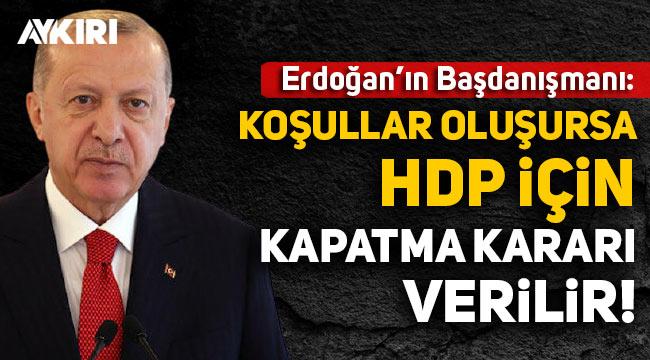 Erdoğan'ın Başdanışmanı: Anayasal koşullar oluşursa HDP için kapatma kararı verilir