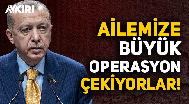 Erdoğan: Nice mecralarla ailemize çok büyük operasyon çekiyorlar