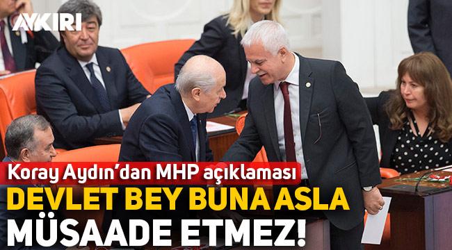 """Koray Aydın'dan MHP açıklaması: """"Devlet Bey buna asla müsaade etmez!"""""""