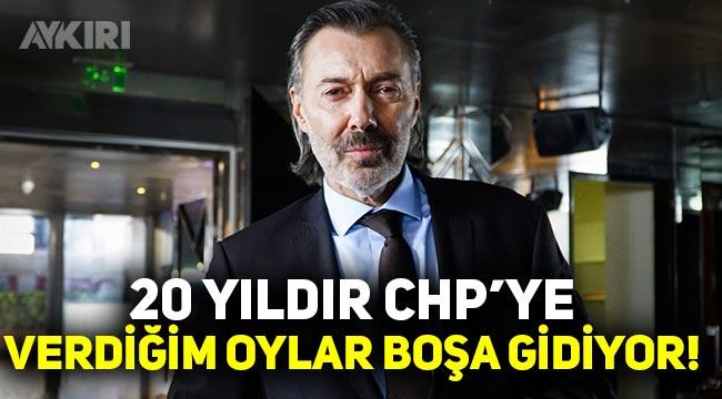 """Oyuncu Hakan Karahan: """"20 yıldır CHP'ye verdiğim oylar boşa gidiyor"""""""