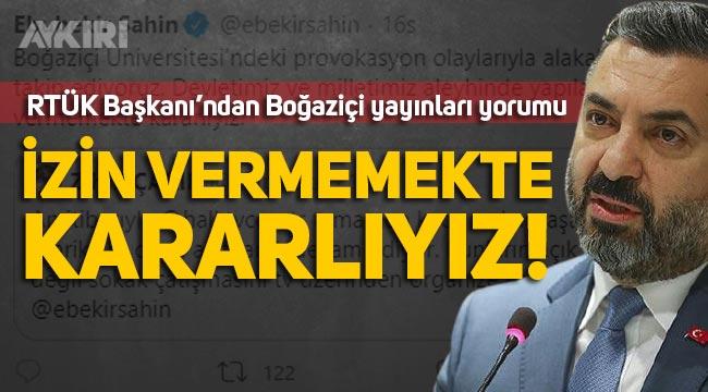 """RTÜK Başkanı'ndan Boğaziçi yorumu: """"Devletimiz ve milletimiz aleyhinde yapılan yayınlara geçit vermemekte kararlıyız"""""""