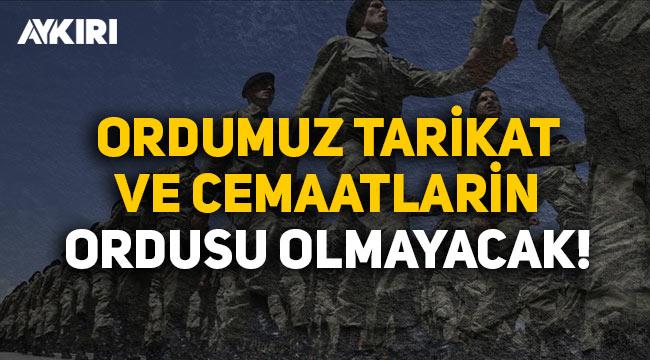 """TSK yasasına tepki: """"Ordumuz tarikat ve cemaatlerin ordusu olmayacak"""""""