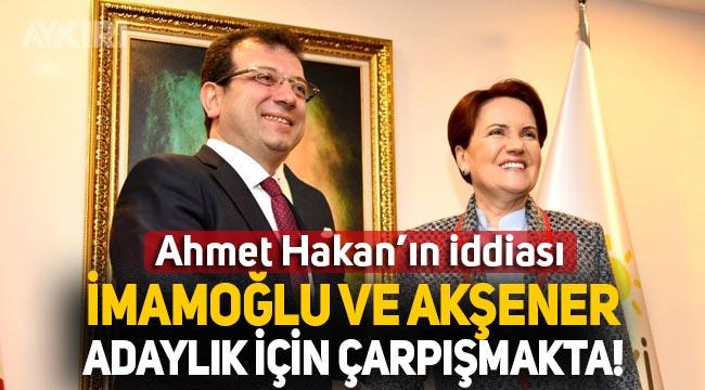 Ahmet Hakan: Cumhurbaşkanlığı adaylığı için Akşener ve İmamoğlu kıyasıya çarpışmakta