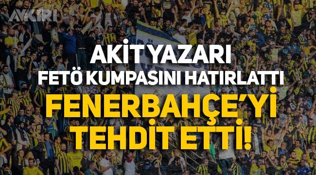 Akit yazarı FETÖ kumpasını hatırlatıp Fenerbahçe'yi tehdit etti!