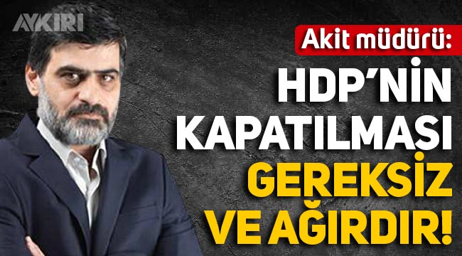 Akit Yazı İşleri Müdürü: HDP'nin kapatılması kararı gereksizdir ve ağırdır!