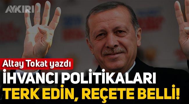 Altay Tokat yazdı: İhvancı politikaları terk edin, reçete de belli!