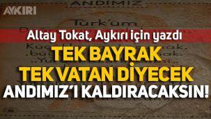Altay Tokat yazdı: Tek bayrak, Tek vatan diyecek, Andımız'ı kaldıracaksın!