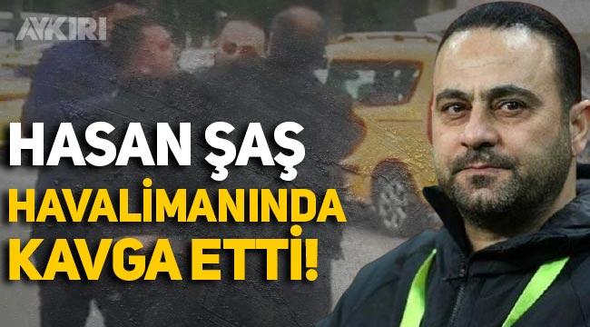 Hasan Şaş, havalimanında kavga etti: Ağzını burnunu kırarım senin