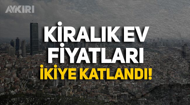 İstanbul'da kiralık ev fiyatları ikiye katlandı!