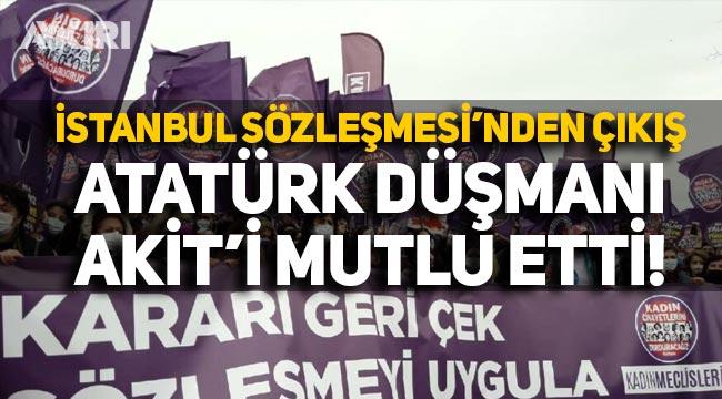 İstanbul Sözleşmesi'nden çıkış, Atatürk düşmanı Akit'i mutlu etti!