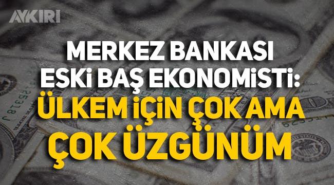 Merkez Bankası eski Baş Ekonomisti: Ülkem için çok ama çok üzgünüm
