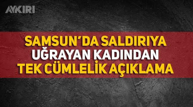 Samsun'da saldırıya uğrayan kadından tek cümlelik açıklama