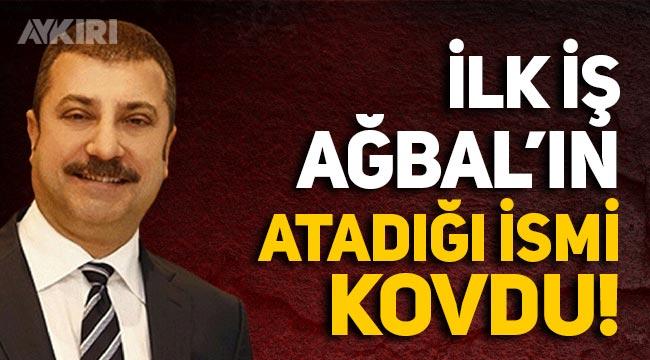 Yeni Merkez Bankası Başkanı Kavcıoğlu, ilk iş olarak Naci Ağbal'ın atadığı ismi kovdu!