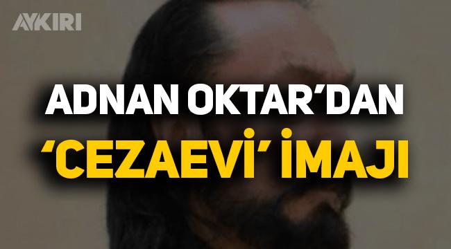 Adnan Oktar'dan 'cezaevi' imajı