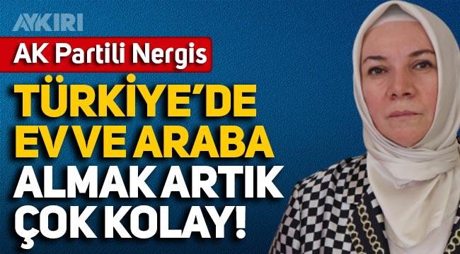 AK Partili Nergis: Türkiye'de ev ve araba almak artık çok kolay