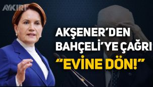 Akşener'den Bahçeli'ye çağrı: Evine dön!