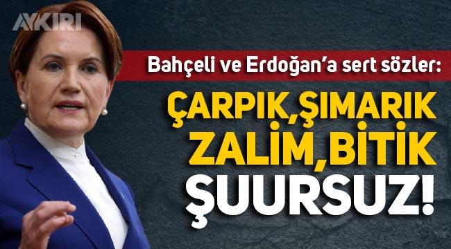 Akşener'den Erdoğan ve Bahçeli'ye sert sözler: Çarpık, bitik, şuursuz, şımarık, zalim!