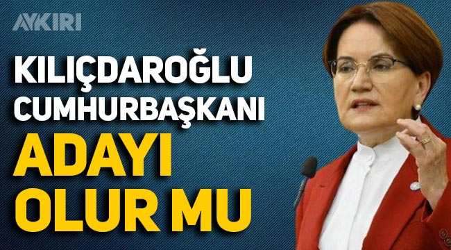 Akşener'den Kılıçdaroğlu'nun Cumhurbaşkanı adaylığı sözlerine yanıt