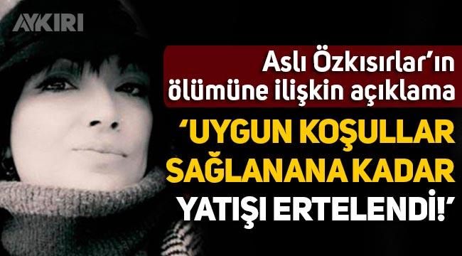 """Asli Özkısırlar'ın ölümüne ilişkin açıklama: """"Uygun koşullar sağlanana kadar yatışı ertelendi"""""""