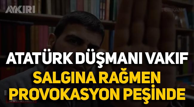 Atatürk Düşmanı vakıf salgına rağmen provokasyon peşinde!