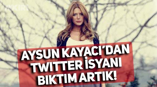 Aysun Kayacı'dan Twitter isyanı: Bıktım artık!
