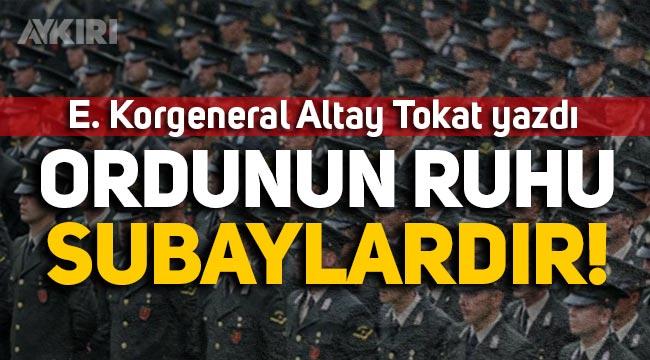 """E. Korgeneral Altay Tokat yazdı: """"Ordunun ruhu Subaylardır"""""""