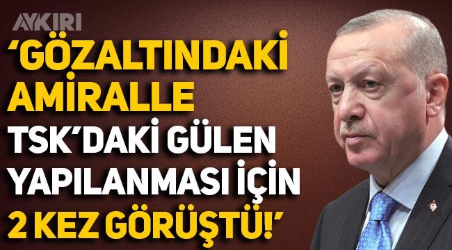 Erdoğan, gözaltındaki amiralle TSK'daki 'Gülen' yapılanması hakkında 2 kez görüştü!