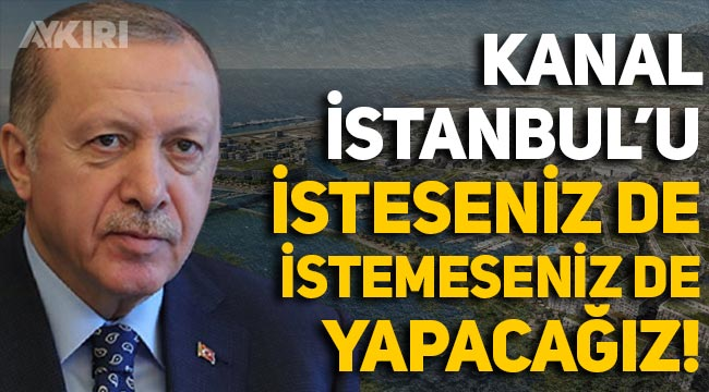 Erdoğan: Kanal İstanbul'u isteseniz de istemeseniz de yapacağız