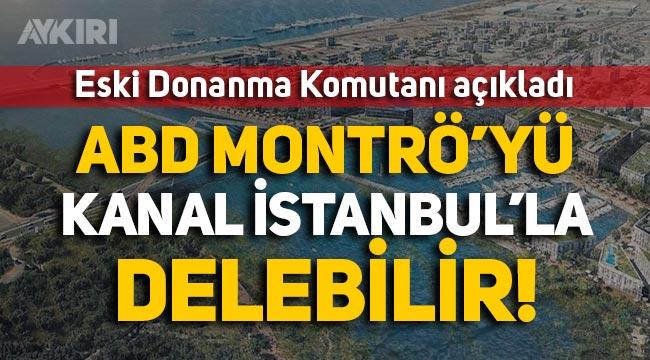 Eski Donanma Komutanı Nusret Güner: ABD, Montrö'yü Kanal İstanbul'la delebilir!