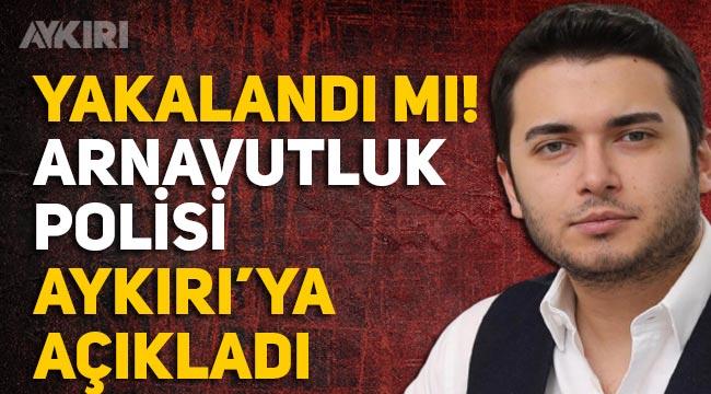 Faruk Fatih Özer yakalandı mı? Arnavutluk Emniyet Müdürlüğü Aykırı'ya açıkladı.