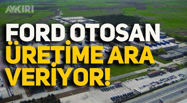Ford Otosan Gölcük fabrikasında üretime ara veriyor!